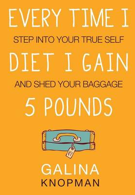 Every Time I Diet I Gain 5 Pounds: Step Into Your True Self and Shed Your Baggage (Paperback)