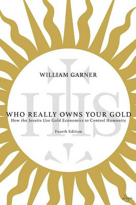 Who Really Owns Your Gold: How the Jesuits Use Gold Economics to Control Humanity (Paperback)