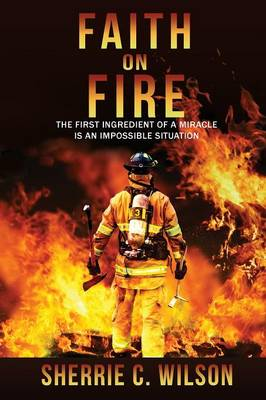 Faith on Fire: The First Ingredient of a Miracle Is an Impossible Situation (Paperback)