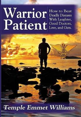 Warrior Patient: How to Beat Deadly Diseases with Laughter, Good Doctors, Love, and Guts. (Hardback)