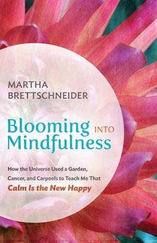 Blooming Into Mindfulness: How the Universe Used a Garden, Cancer, and Carpools to Teach Me That Calm Is the New Happy (Paperback)