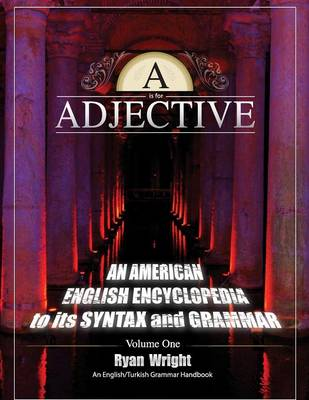 A is for Adjective: Volume One, an American English Encyclopedia to Its Syntax and Grammar: English/Turkish Grammar Handbook (Paperback)
