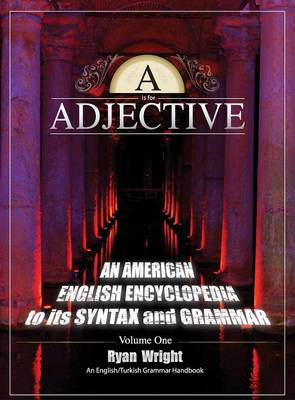 A is for Adjective: Volume One, an American English Encyclopedia to Its Syntax and Grammar: English/Turkish Grammar Handbook (Color Hardcover Edition) (Hardback)