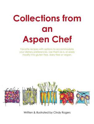Collections from an Aspen Chef: : Favorite Recipes with Options to Accommodate Your Dietary Preferences. Use Them as Is, or Easily Modify Into Gluten Free, Dairy Free or Vegan. (Hardback)
