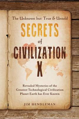 The Unknown But True & Untold Secrets of Civilization X: Revealed Mysteries of the Greatest Technological Civilization Planet Earth Has Ever Known (Paperback)