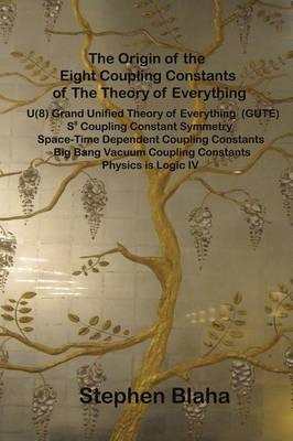 The Origin of the Eight Coupling Constants of the Theory of Everything: U(8) Grand Unified Theory of Everything (Gute), S8 Coupling Constant Symmetry, Space-Time Dependent Coupling Constants, Big Bang Vacuum Coupling Constants, Physics Is Logic IV (Hardback)