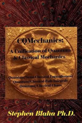 Cqmechanics: A Unification of Quantum & Classical Mechanics: Quantum/Semi-Classical Entanglement, Quantum/Classical Path Integrals, Quantum/Classical Chaos (Hardback)