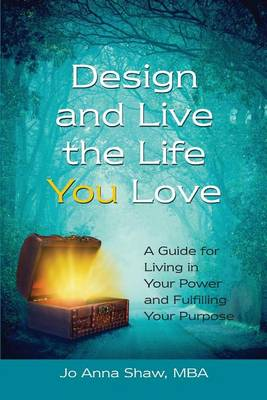 Design and Live the Life You Love: A Guide for Living in Your Power and Fulfilling Your Purpose (Paperback)