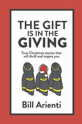 The Gift Is In The Giving: True Christmas stories that will thrill and inspire you (Hardback)