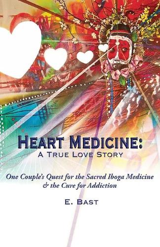 Heart Medicine: A True Love Story - One Couple's Quest for the Sacred Iboga Medicine & the Cure for Addiction (Paperback)