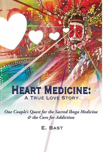 Heart Medicine: A True Love Story - One Couple's Quest for the Sacred Iboga Medicine & the Cure for Addiction (Hardback)