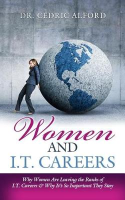 Women and I.T. Careers: Why Women Are Leaving the Ranks of I.T. Careers and Why It's So Important They Stay (Paperback)