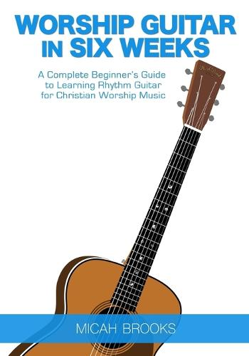 Worship Guitar in Six Weeks: A Complete Beginner's Guide to Learning Rhythm Guitar for Christian Worship Music (Paperback)