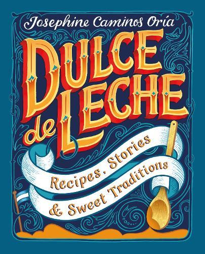 Dulce de Leche: Recipes, Stories, & Sweet Traditions (Hardback)