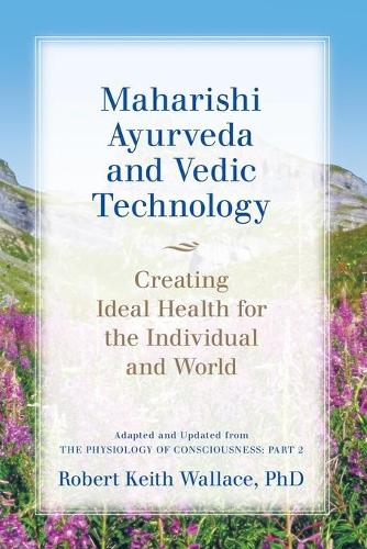 Maharishi Ayurveda and Vedic Technology: Creating Ideal Health for the Individual and World, Adapted and Updated from the Physiology of Consciousness: Part 2 (Paperback)