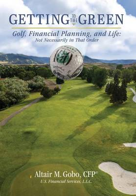 Getting to the Green: Golf, Financial Planning, and Life, Not Necessarily in That Order (Hardback)