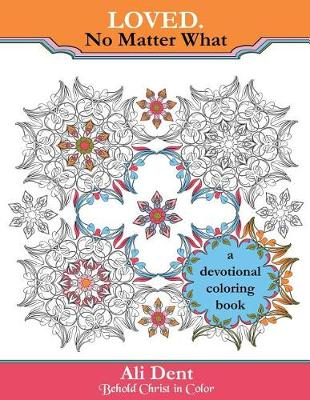 Loved. No Matter What Adult Coloring Book Devotional: Hide God's Word in Your Heart Through Prayer, Meditation and Art Therapy - Behold Christ in Color 4 (Paperback)