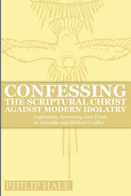 Confessing the Scriptural Christ against Modern Idolatry: Inspiration, Inerrancy, and Truth in Scientific and Biblical Conflict (Paperback)