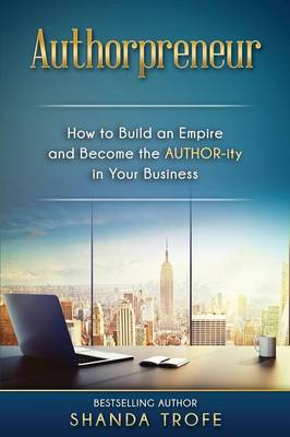 Authorpreneur: How to Build an Empire and Become the AUTHOR-ity in Your Business (Paperback)