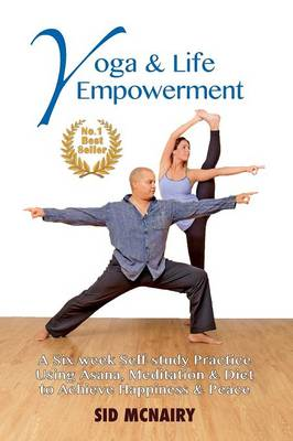 Yoga & Life Empowerment: A Six-Week, Self-Study Practice Using Asana, Meditation & Diet to Achieve Happiness & Peace (Paperback)