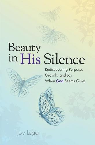 Beauty in His Silence: Rediscovering Purpose, Growth, and Joy When God Seems Quiet (Paperback)
