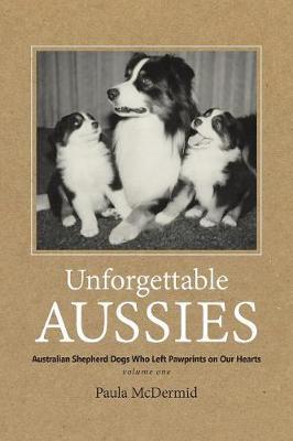 Unforgettable Aussies: Australian Shepherd Dogs Who Left Pawprints on Our Hearts - Unforgettable Aussies VOLUME1 (Paperback)