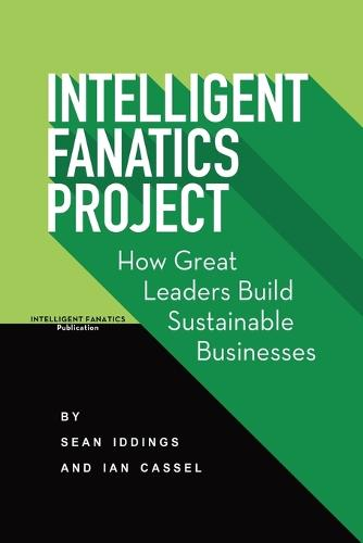 Intelligent Fanatics Project: How Great Leaders Build Sustainable Businesses (Paperback)