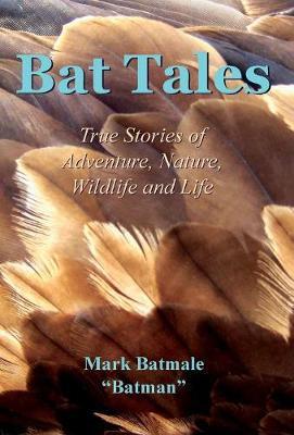 Bat Tales: True Stories of Adventure, Nature, Wildlife and Life (Hardback)