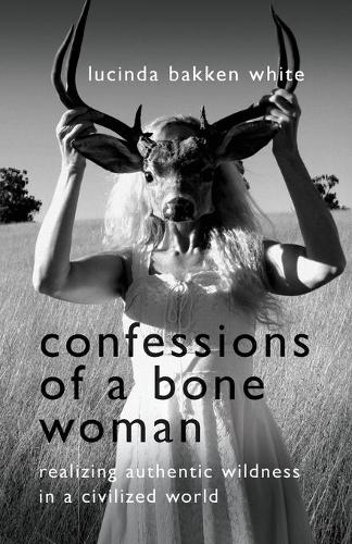Confessions of a Bone Woman: Realizing Authentic Wildness in a Civilized World (Paperback)