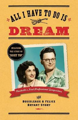 All I Have to Do Is Dream: The Boudleaux and Felice Bryant Story (Paperback)
