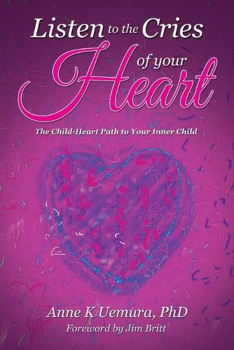 Listen to the Cries of Your Heart: The Child-Heart Path to Your Inner Child (Paperback)