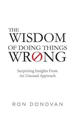The Wisdom of Doing Things Wrong: Surprising Insights From an Unusual Approach (Paperback)