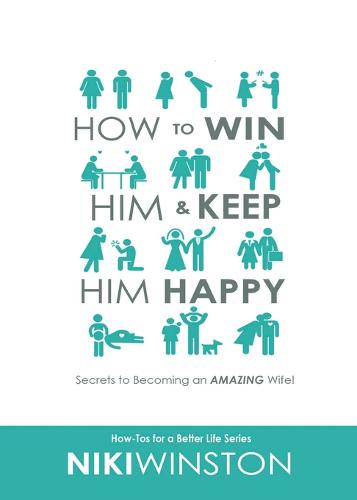 How to Win Him and Keep Him Happy: Secrets to Becoming an Amazing Wife! - How-Tos for a Better Life 1 (Paperback)
