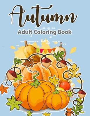 Adult Coloring Book: Autumn Coloring Book: A Coloring Book for Adults, Featuring Beautiful Autumn Scenes, Fall Leaves, and Happy Thanksgiving Designs Relax & Color (Paperback)