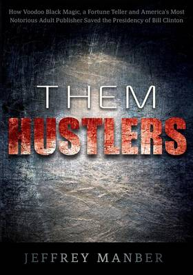 Them Hustlers: How Voodoo Black Magic, a Fortune Teller and America's Most Notorious Adult Publisher Saved the Presidency of Bill Clinton (Paperback)