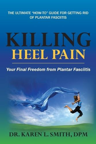 Killing Heel Pain: Your Final Freedom from Plantar Fasciitis (Paperback)