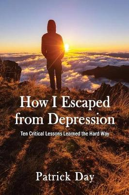 How I Escaped from Depression: Ten Critical Lessons Learned the Hard Way (Paperback)