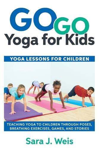 Go Go Yoga for Kids: Yoga Lessons for Children: Teaching Yoga to Children Through Poses, Breathing Exercises, Games, and Stories (Paperback)