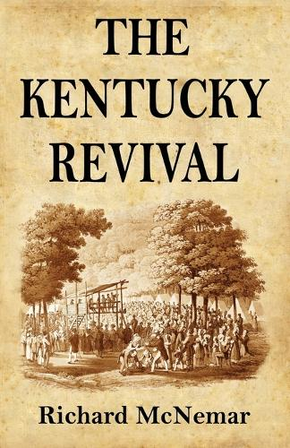 The Kentucky Revival: A Short History of the Late Extraordinary Out-Pouring of the Spirit of God, in the Western States of America, Agreeably to Scripture-Promises, and Prophecies Concerning the Latter Day (Paperback)