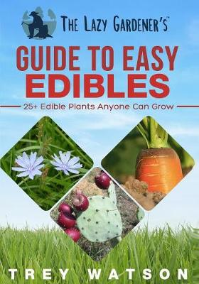 The Lazy Gardener's Guide to Easy Edibles: 25+ Edible Plants Anyone Can Grow (Paperback)