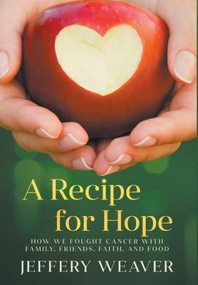 A Recipe for Hope: How We Fought Cancer with Family, Friends, Faith, and Food (Hardback)