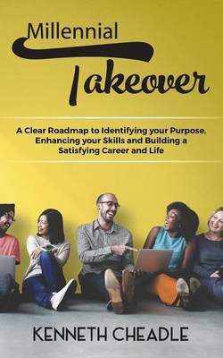 Millennial Takeover: A Clear Roadmap to Identifying Your Purpose, Enhancing Your Skills and Building a Satisfying Career and Life (Paperback)