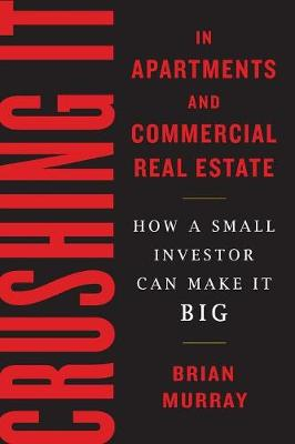 Crushing It in Apartments and Commercial Real Estate: How a Small Investor Can Make It Big (Paperback)