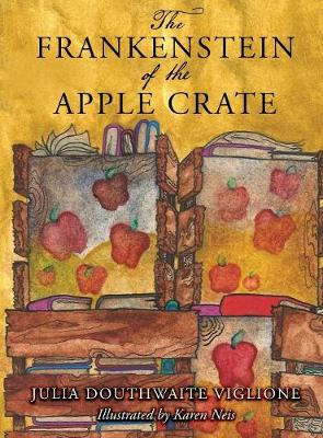 The Frankenstein of the Apple Crate: A Possibly True Story of the Monster's Origins - Honey Girl Books 1 (Hardback)