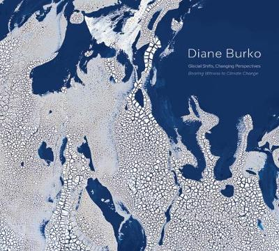 Diane Burko: Glacial Shifts, Changing Perspectives: Bearing Witness to Climate Change (Hardback)