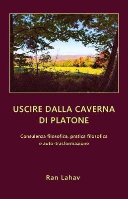 Uscire Dalla Caverna Di Platone: Consulenza Filosofica, Pratica Filosofica E Auto-Trasformazione (Paperback)