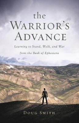 The Warrior's Advance: Learning to Stand, Walk, and War from the Book of Ephesians (Paperback)