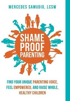 Shame-Proof Parenting: Find Your Unique Parenting Voice, Feel Empowered, and Raise Whole, Healthy Children (Hardback)