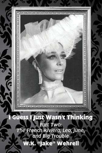 I Guess I Just Wasn't Thinking: Part Two: The French Riviera, Leo, June, and Big Trouble - I Guess I Just Wasn't Thinking 2 (Paperback)