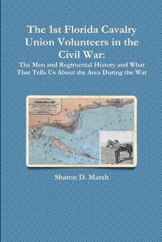 The 1st Florida Union Cavalry Volunteers in the Civil War: The Men and Regimental History and What That Tells Us about the Area During the War (Paperback)